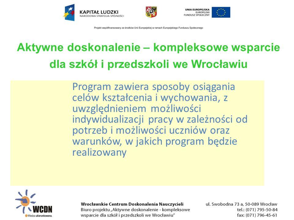 Program zawiera sposoby osiągania celów kształcenia i wychowania, z uwzględnieniem możliwości indywidualizacji pracy w zależności od potrzeb i możliwości uczniów oraz warunków, w jakich program będzie realizowany Aktywne doskonalenie – kompleksowe wsparcie dla szkół i przedszkoli we Wrocławiu