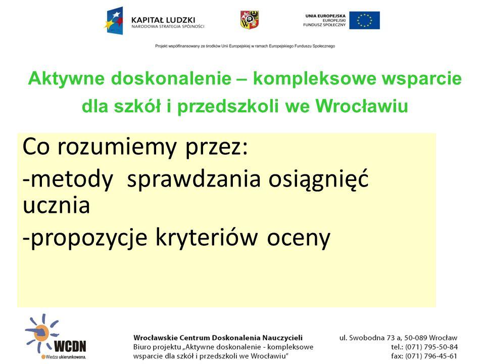 Co rozumiemy przez: -metody sprawdzania osiągnięć ucznia -propozycje kryteriów oceny Aktywne doskonalenie – kompleksowe wsparcie dla szkół i przedszkoli we Wrocławiu