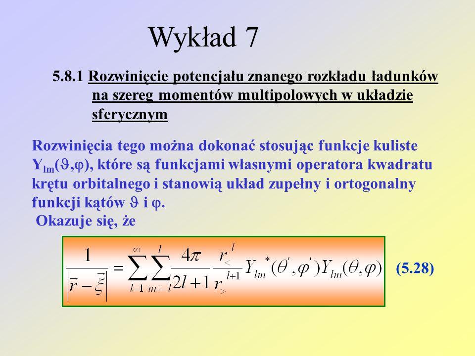 Wykład 7 5.8.1 Rozwinięcie potencjału znanego rozkładu ładunków na szereg momentów multipolowych w układzie sferycznym Rozwinięcia tego można dokonać stosując funkcje kuliste Y lm (,  ), które są funkcjami własnymi operatora kwadratu krętu orbitalnego i stanowią układ zupełny i ortogonalny funkcji kątów i .