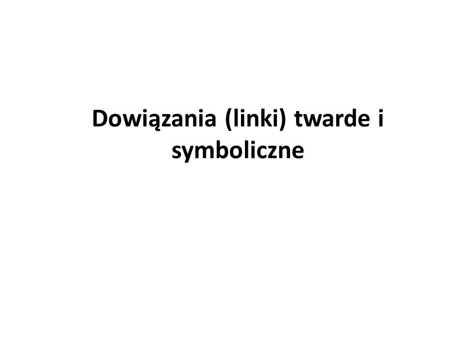 Dowiązania twarde (hard links) Dowiązanie twarde to utworzenie nowej nazwy dla istniejącego pliku.