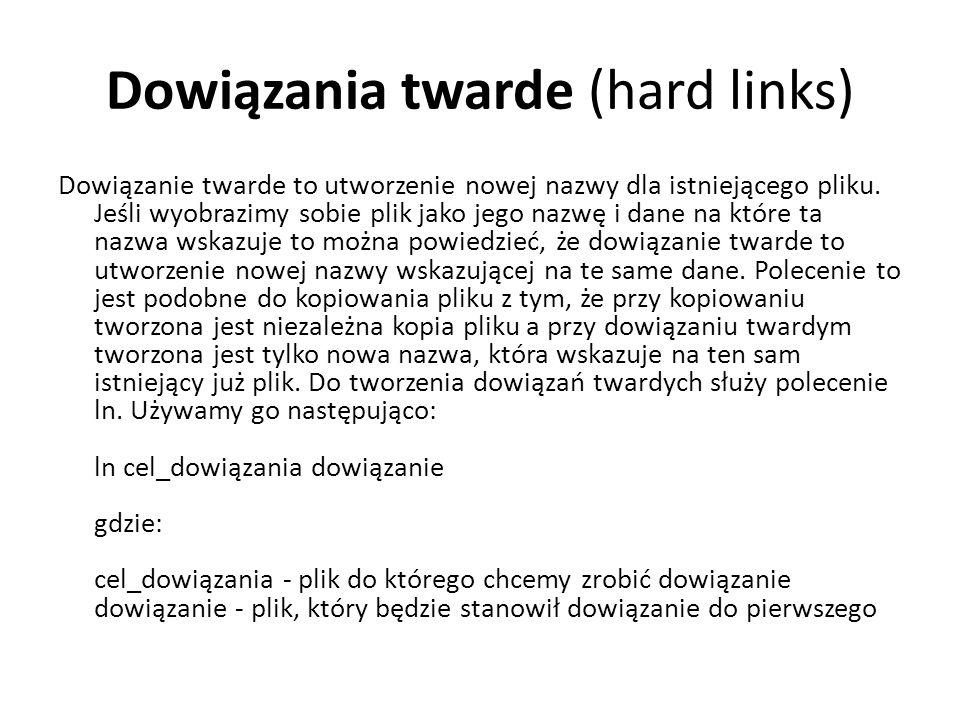 Dowiązania twarde (hard links) Dowiązanie twarde to utworzenie nowej nazwy dla istniejącego pliku. Jeśli wyobrazimy sobie plik jako jego nazwę i dane