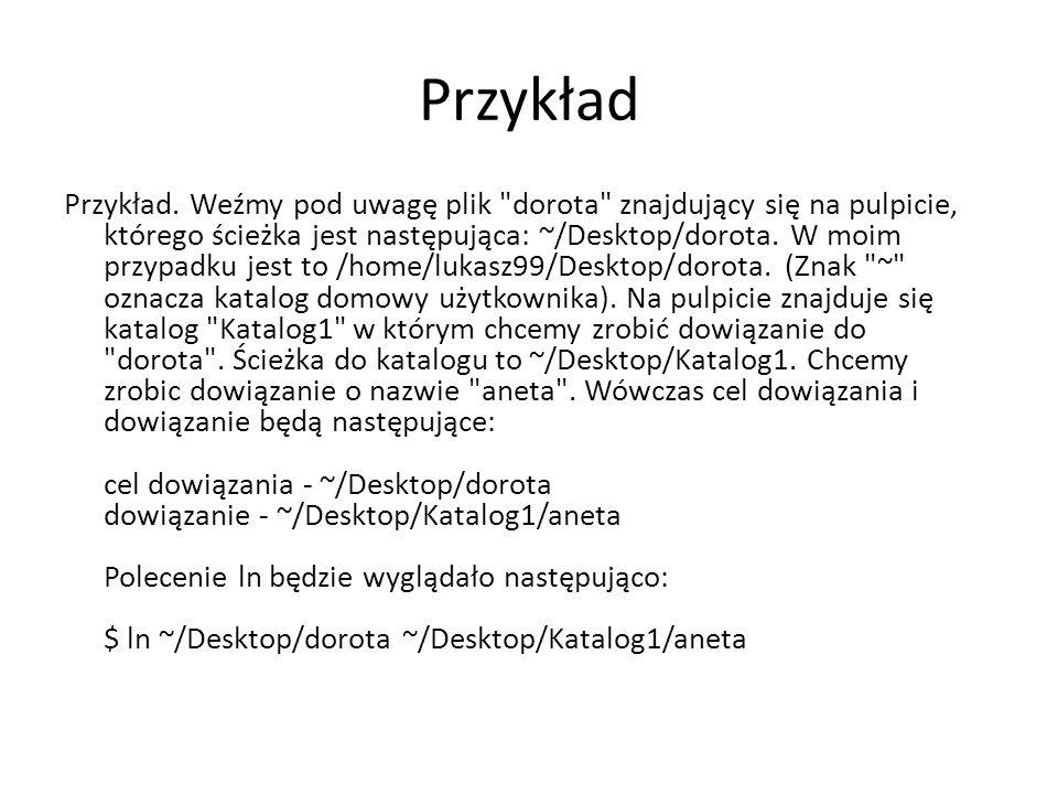 Przykład cd Polecenie to utworzy nam w katalogu Katalog1 plik aneta , który będzie dowiązaniem do pliku dorota znajdującego się na pulpicie (w katalogu ~/Desktop).