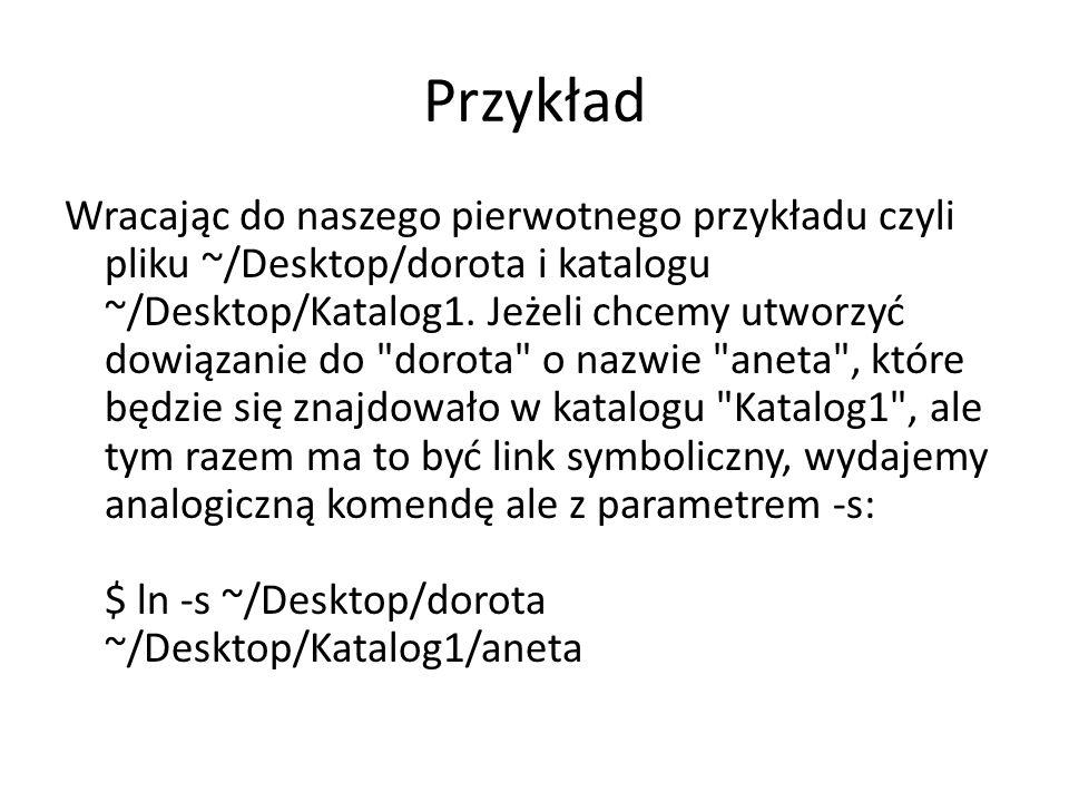 Przykład Wracając do naszego pierwotnego przykładu czyli pliku ~/Desktop/dorota i katalogu ~/Desktop/Katalog1. Jeżeli chcemy utworzyć dowiązanie do