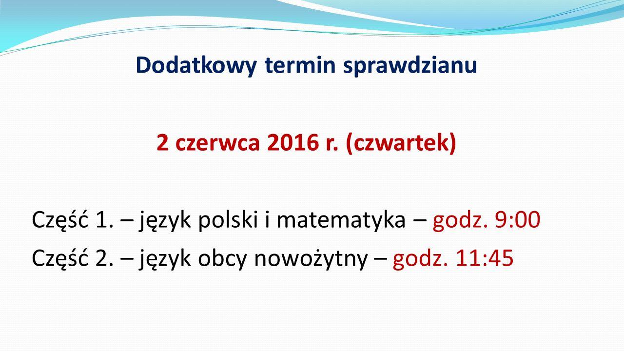 Dodatkowy termin sprawdzianu 2 czerwca 2016 r. (czwartek) Część 1. – język polski i matematyka – godz. 9:00 Część 2. – język obcy nowożytny – godz. 11