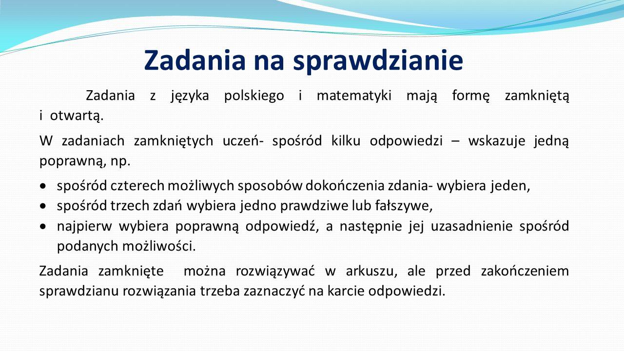 Zadania na sprawdzianie Zadania z języka polskiego i matematyki mają formę zamkniętą i otwartą. W zadaniach zamkniętych uczeń- spośród kilku odpowiedz
