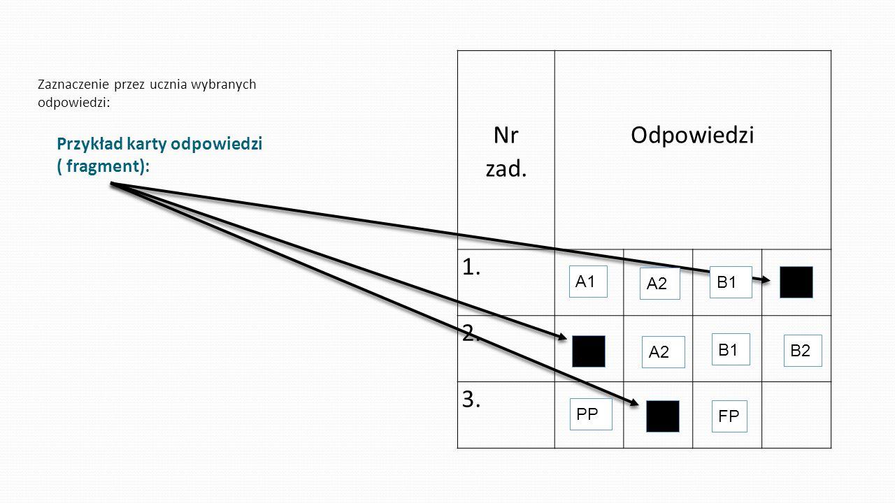 Przykład karty odpowiedzi ( fragment): Zaznaczenie przez ucznia wybranych odpowiedzi: Nr zad. Odpowiedzi 1. 2. 3. B2 B1 A2 B1 A2 A1 PP FP