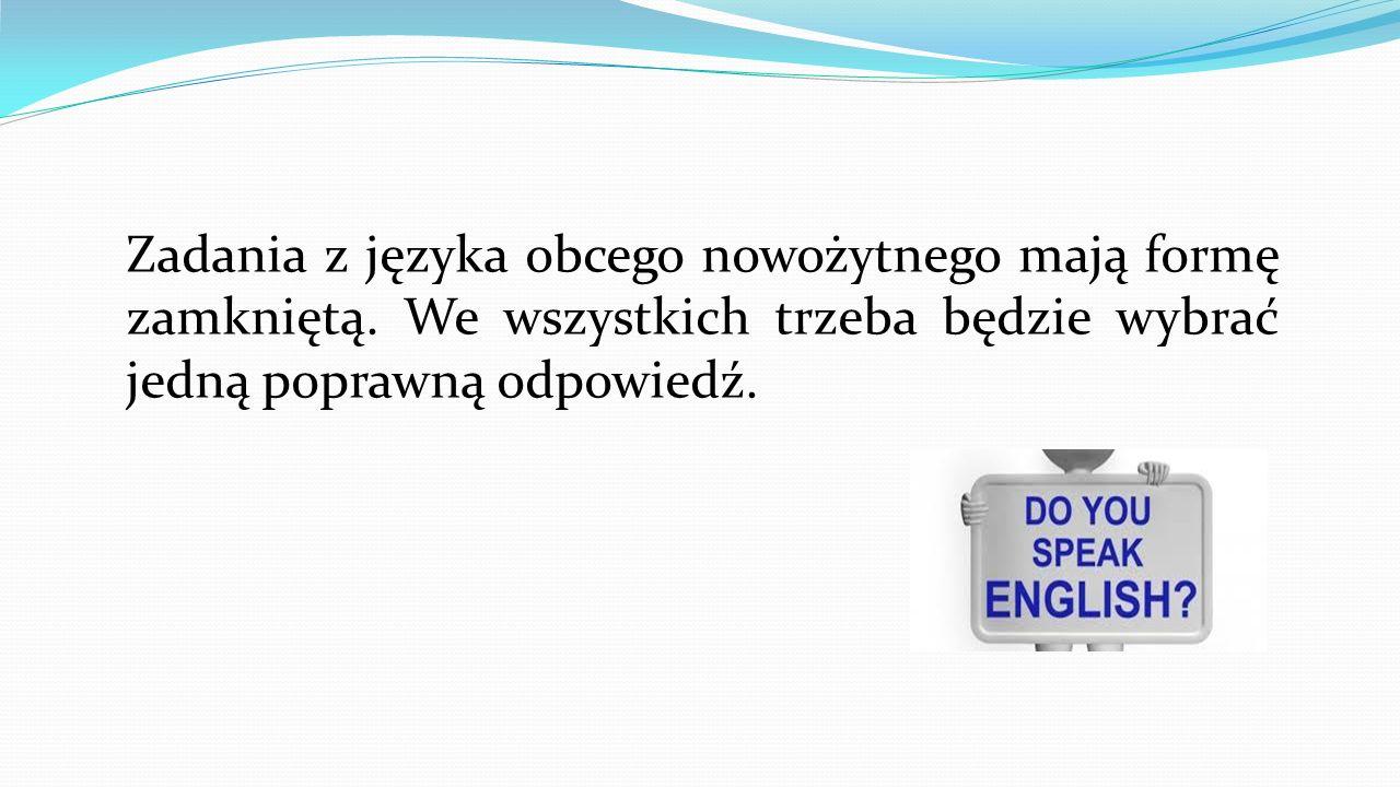 Zadania z języka obcego nowożytnego mają formę zamkniętą. We wszystkich trzeba będzie wybrać jedną poprawną odpowiedź.