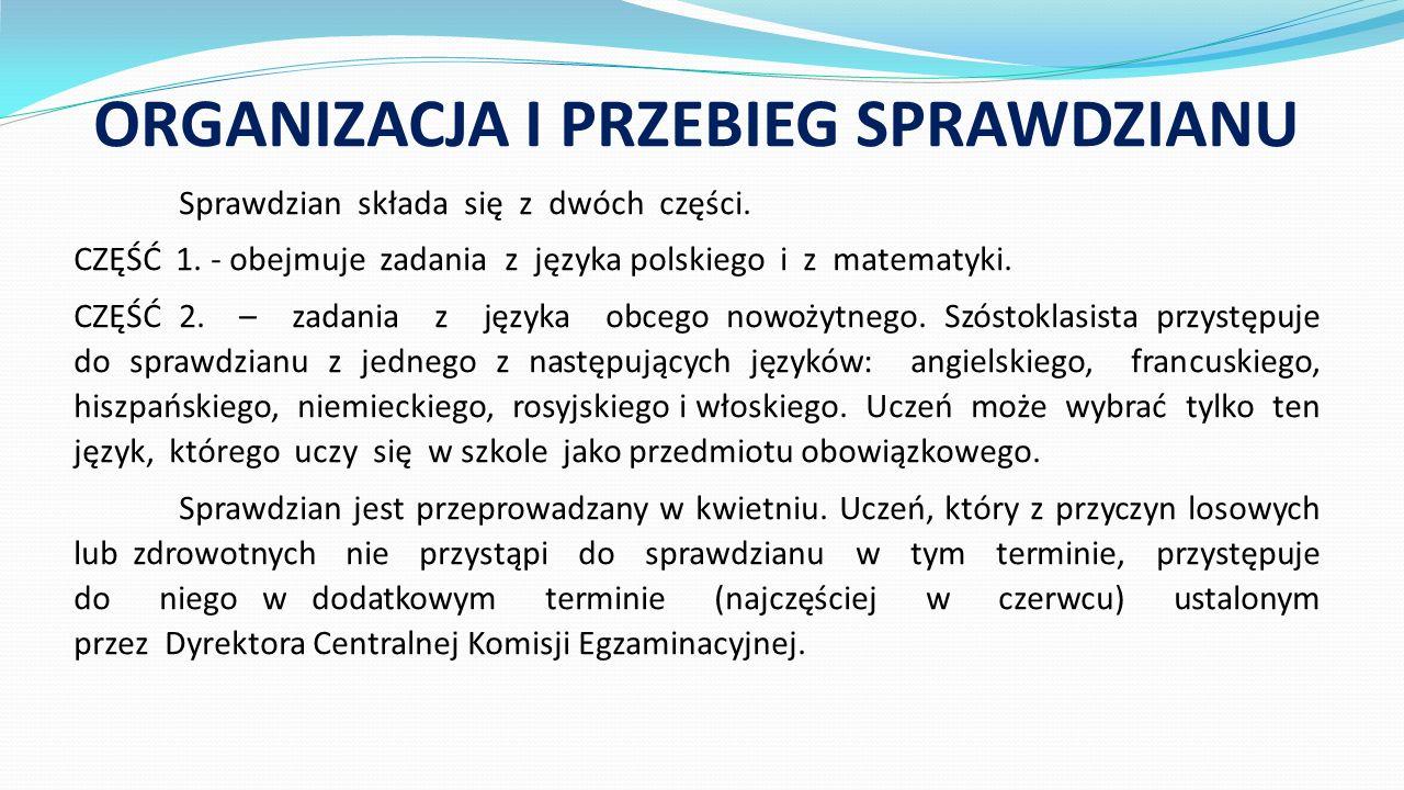 ORGANIZACJA I PRZEBIEG SPRAWDZIANU Sprawdzian składa się z dwóch części. CZĘŚĆ 1. - obejmuje zadania z języka polskiego i z matematyki. CZĘŚĆ 2. – zad