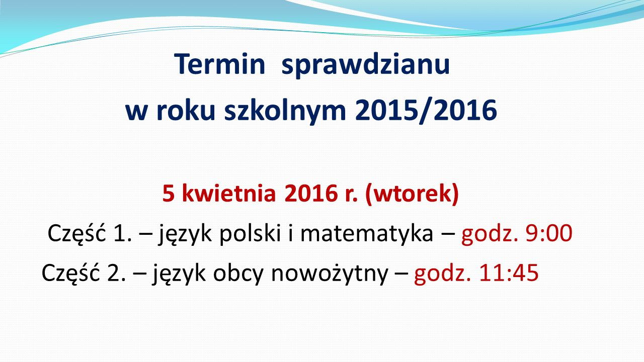 Termin sprawdzianu w roku szkolnym 2015/2016 5 kwietnia 2016 r. (wtorek) Część 1. – język polski i matematyka – godz. 9:00 Część 2. – język obcy nowoż