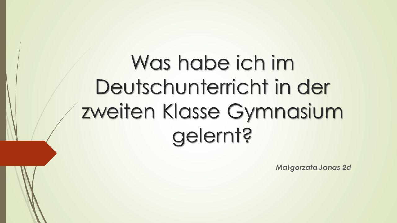 Was habe ich im Deutschunterricht in der zweiten Klasse Gymnasium gelernt? Małgorzata Janas 2d