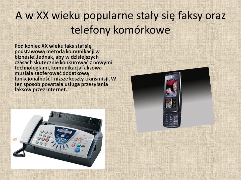 A w XX wieku popularne stały się faksy oraz telefony komórkowe Pod koniec XX wieku faks stał się podstawową metodą komunikacji w biznesie.