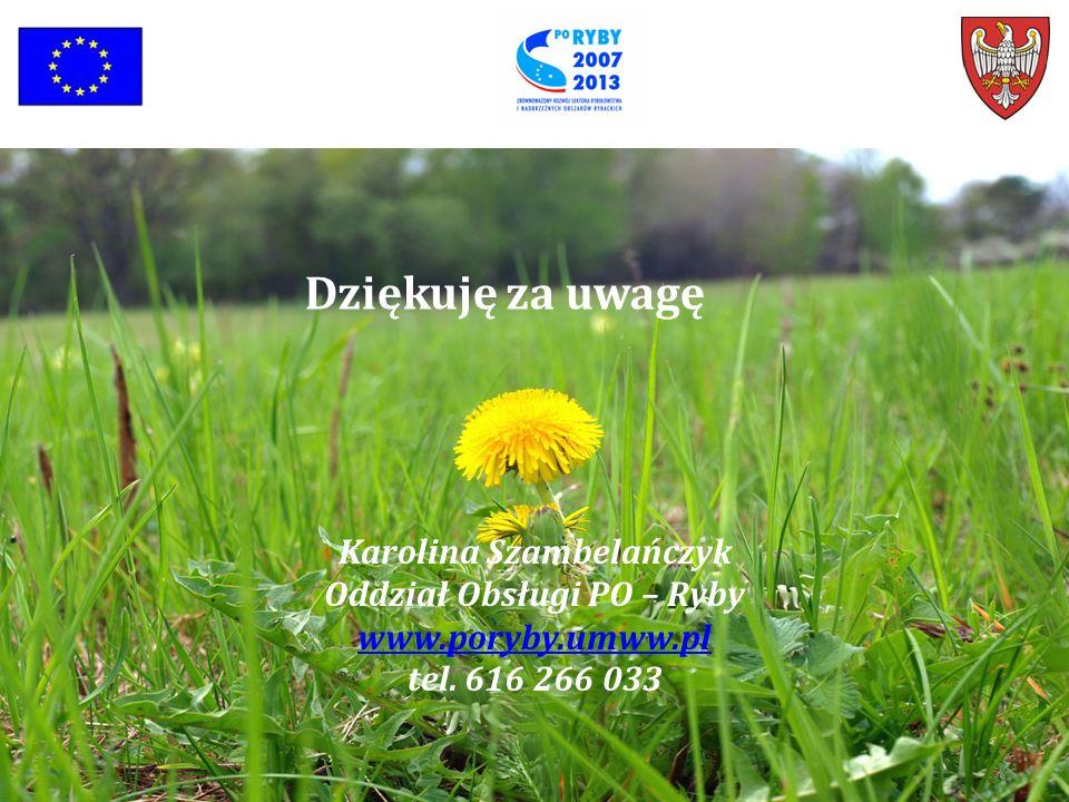 Dziękuję za uwagę Karolina Szambelańczyk Oddział Obsługi PO – Ryby www.poryby.umww.pl tel. 616 266 033