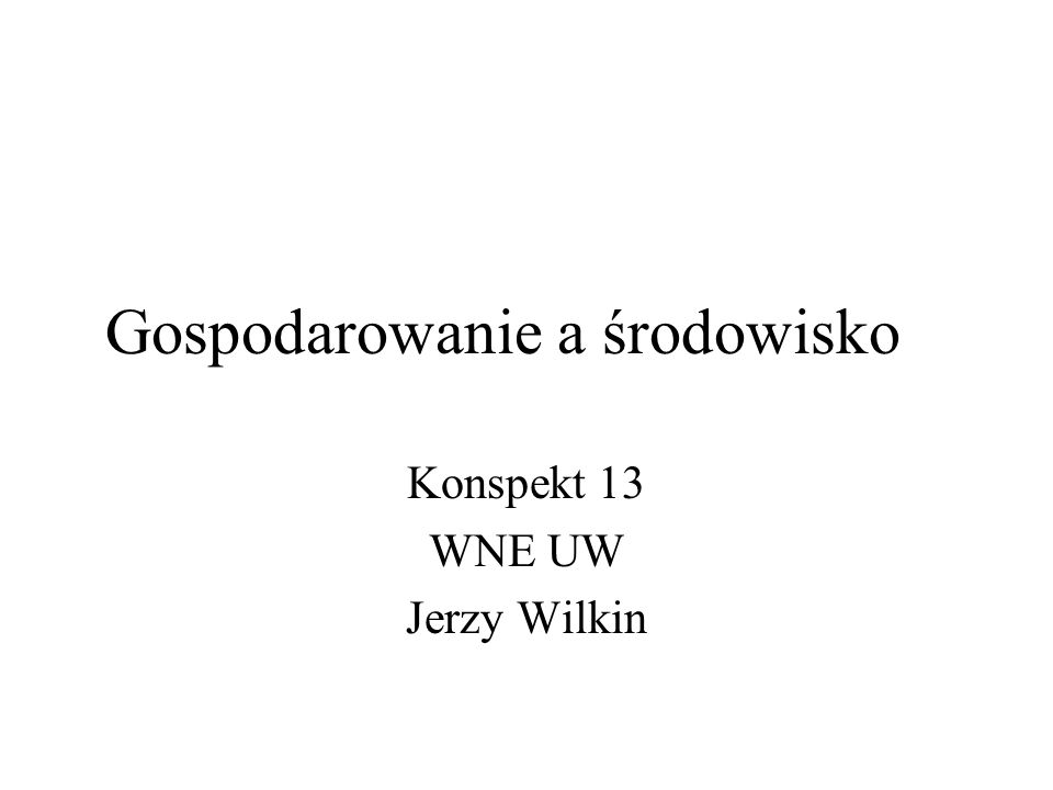 Gospodarowanie a środowisko Konspekt 13 WNE UW Jerzy Wilkin