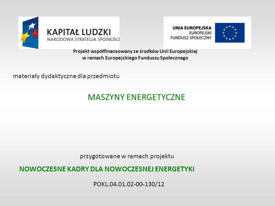 NOWOCZESNE KADRY DLA NOWOCZESNEJ ENERGETYKI POKL.04.01.02-00-130/12 Projekt współfinansowany ze środków Unii Europejskiej w ramach Europejskiego Funduszu Społecznego materiały dydaktyczne dla przedmiotu MASZYNY ENERGETYCZNE przygotowane w ramach projektu