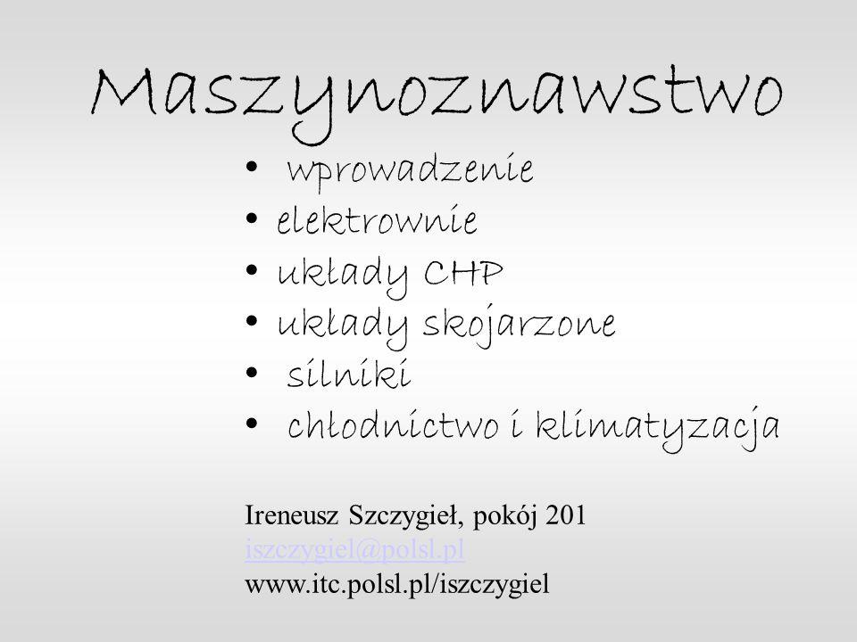 Maszynoznawstwo wprowadzenie elektrownie uklady CHP uklady skojarzone silniki chlodnictwo i klimatyzacja Ireneusz Szczygieł, pokój 201 iszczygiel@polsl.pl www.itc.polsl.pl/iszczygiel
