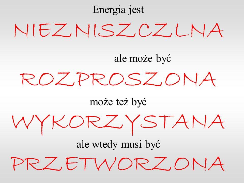 Energia jest NIEZNISZCZLNA ale może być ROZPROSZONA może też być WYKORZYSTANA ale wtedy musi być PRZETWORZONA