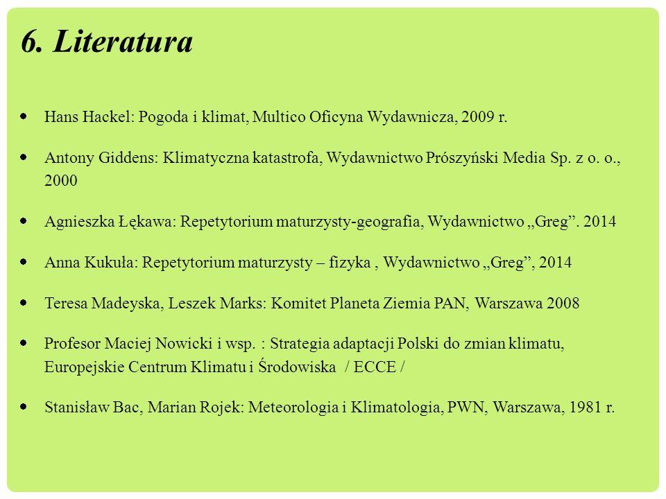 6. Literatura  Hans Hackel: Pogoda i klimat, Multico Oficyna Wydawnicza, 2009 r.  Antony Giddens: Klimatyczna katastrofa, Wydawnictwo Prószyński Med