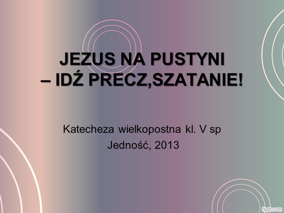 JEZUS NA PUSTYNI – IDŹ PRECZ,SZATANIE! Katecheza wielkopostna kl. V sp Jedność, 2013