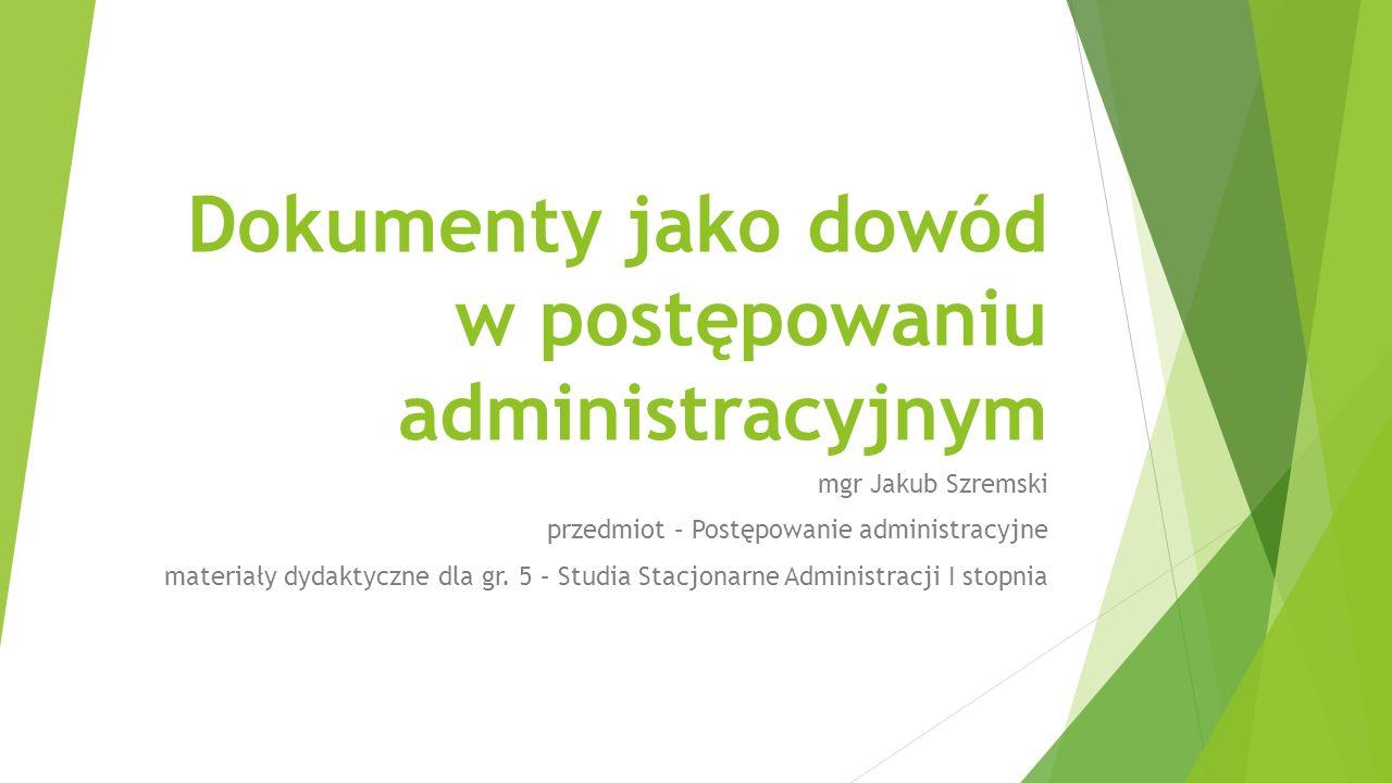 Dokumenty jako dowód w postępowaniu administracyjnym mgr Jakub Szremski przedmiot – Postępowanie administracyjne materiały dydaktyczne dla gr.
