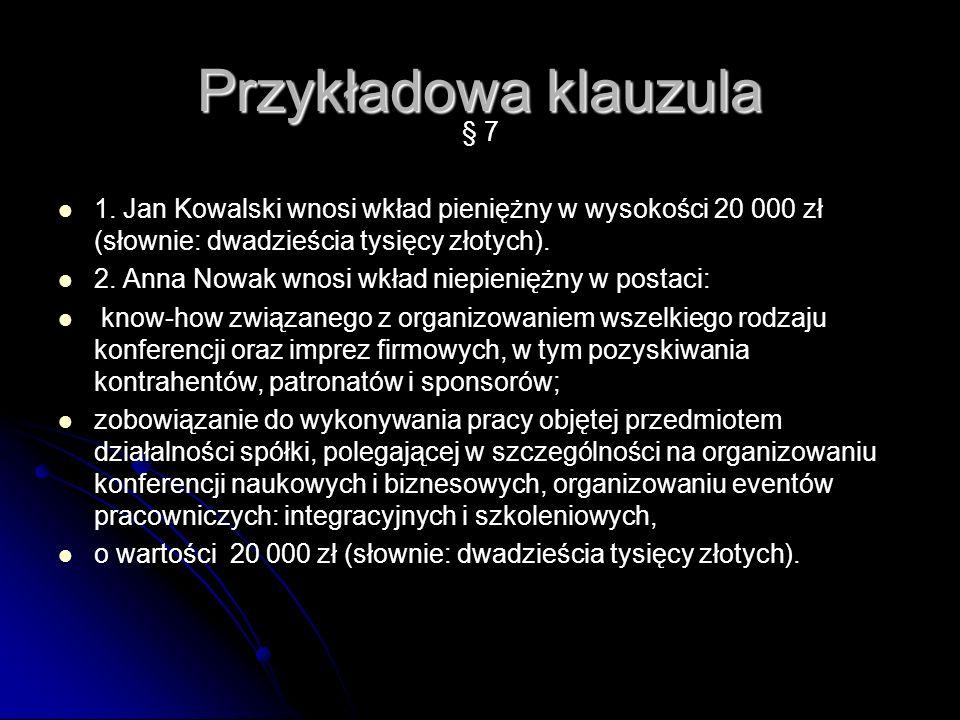 Przykładowa klauzula § 7 1. Jan Kowalski wnosi wkład pieniężny w wysokości 20 000 zł (słownie: dwadzieścia tysięcy złotych). 2. Anna Nowak wnosi wkład