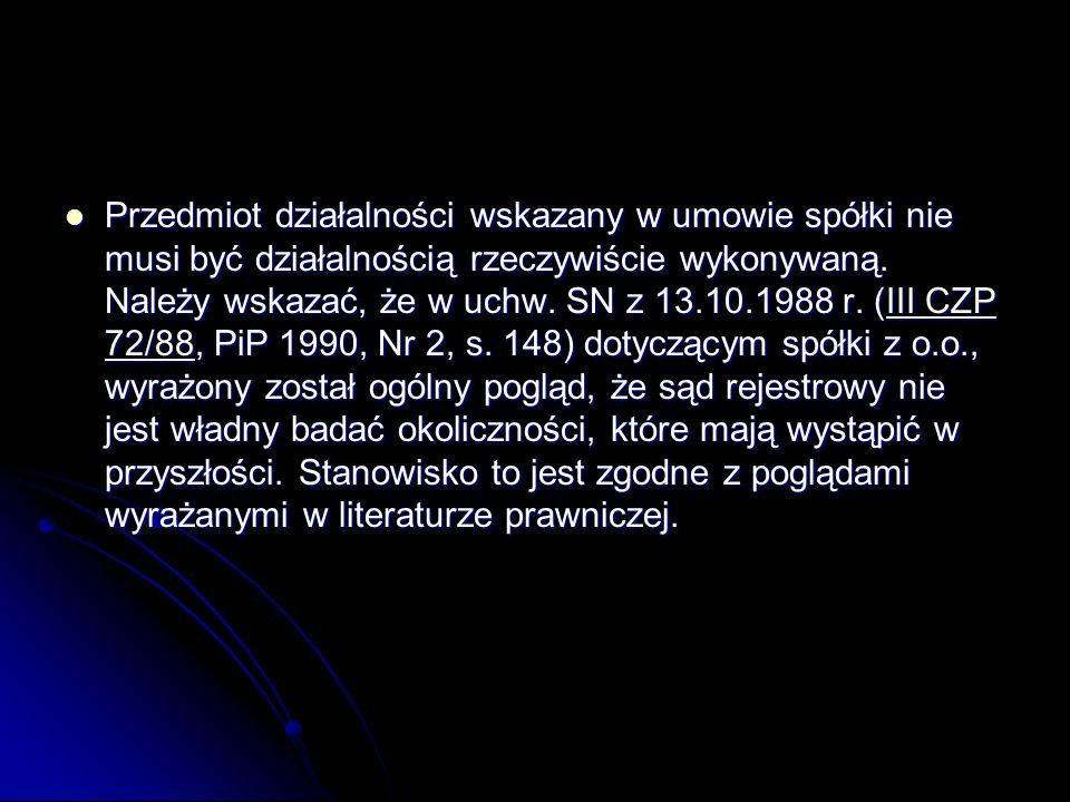 Przedmiot działalności wskazany w umowie spółki nie musi być działalnością rzeczywiście wykonywaną. Należy wskazać, że w uchw. SN z 13.10.1988 r. (III