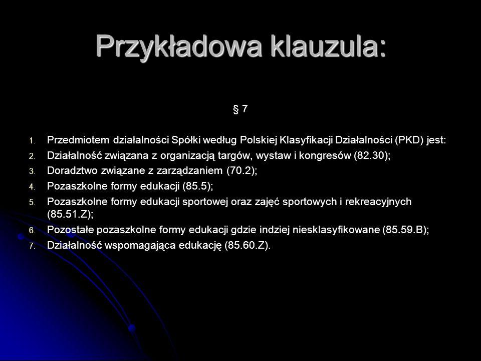 Przykładowa klauzula: § 7 1. 1. Przedmiotem działalności Spółki według Polskiej Klasyfikacji Działalności (PKD) jest: 2. 2. Działalność związana z org