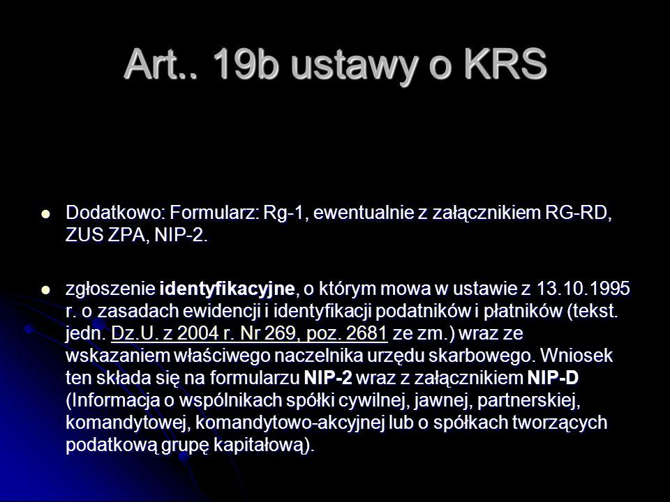 Art.. 19b ustawy o KRS Dodatkowo: Formularz: Rg-1, ewentualnie z załącznikiem RG-RD, ZUS ZPA, NIP-2. Dodatkowo: Formularz: Rg-1, ewentualnie z załączn