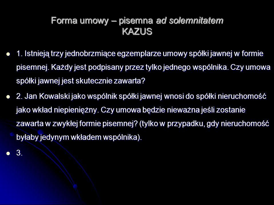Forma umowy – pisemna ad solemnitatem KAZUS 1. Istnieją trzy jednobrzmiące egzemplarze umowy spółki jawnej w formie pisemnej. Każdy jest podpisany prz
