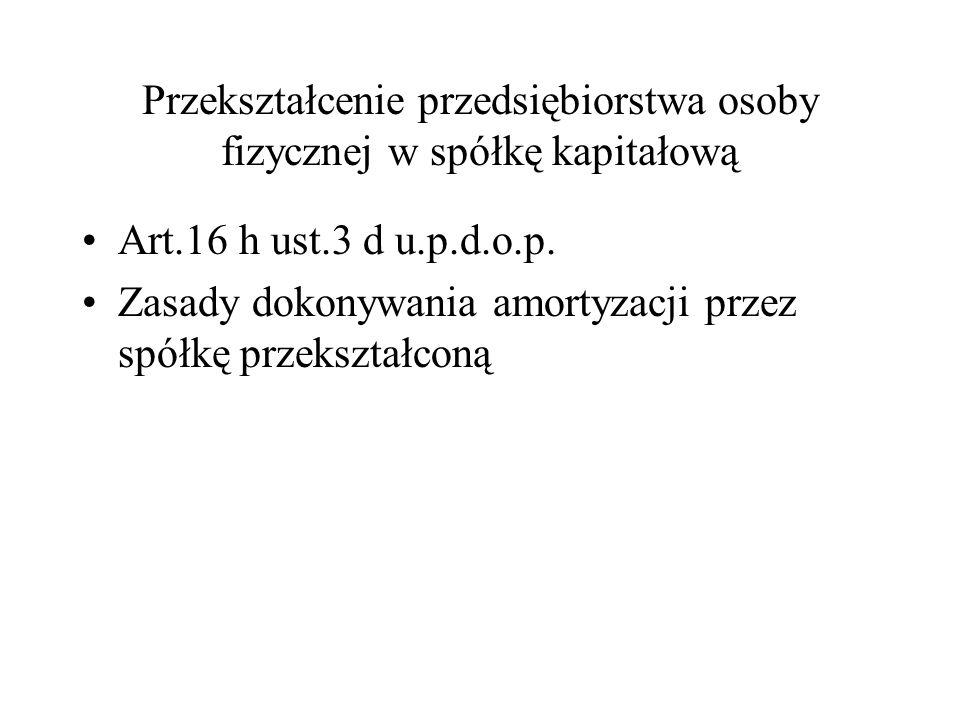 Przekształcenie przedsiębiorstwa osoby fizycznej w spółkę kapitałową Art.16 h ust.3 d u.p.d.o.p.