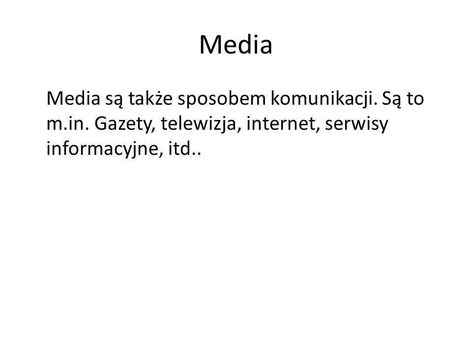 Media Media są także sposobem komunikacji. Są to m.in. Gazety, telewizja, internet, serwisy informacyjne, itd..