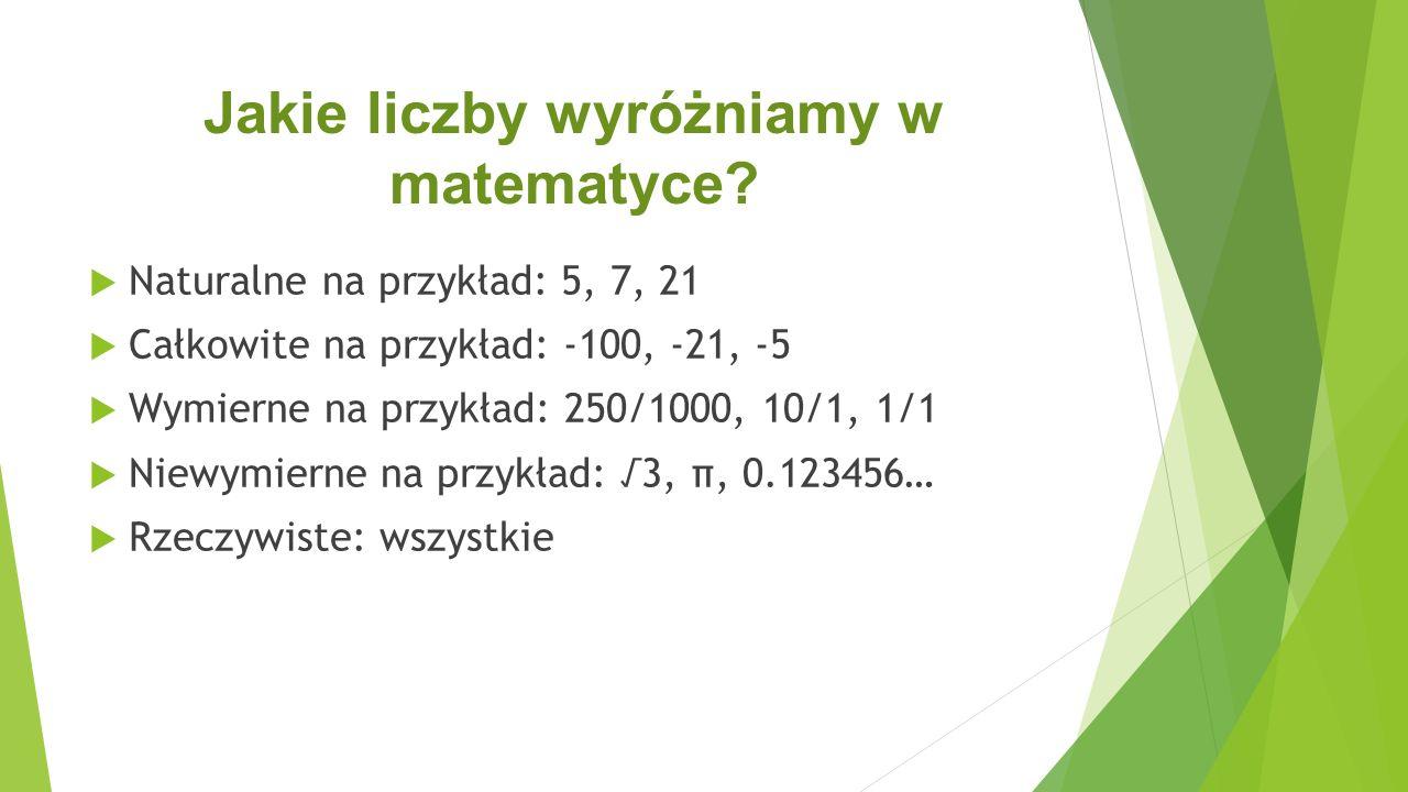 Jakie liczby wyróżniamy w matematyce?  Naturalne na przykład: 5, 7, 21  Całkowite na przykład: -100, -21, -5  Wymierne na przykład: 250/1000, 10/1,