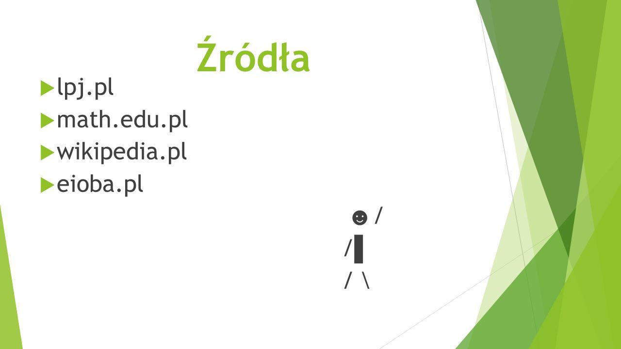 Źródła  lpj.pl  math.edu.pl  wikipedia.pl  eioba.pl ☻ / / ▌ / \