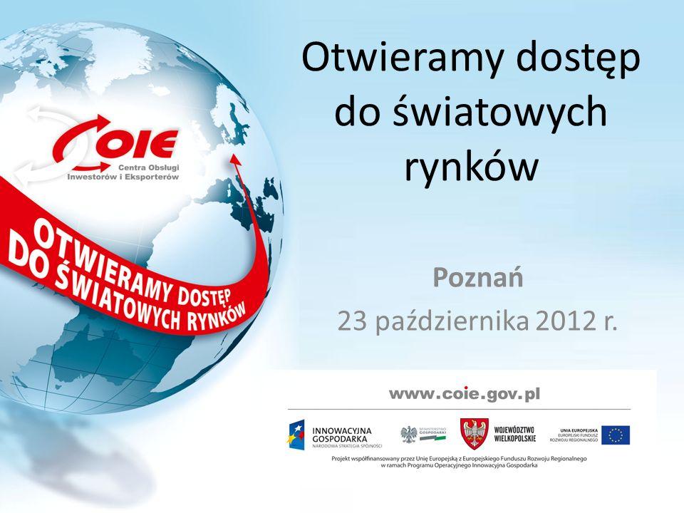 Otwieramy dostęp do światowych rynków Poznań 23 października 2012 r.