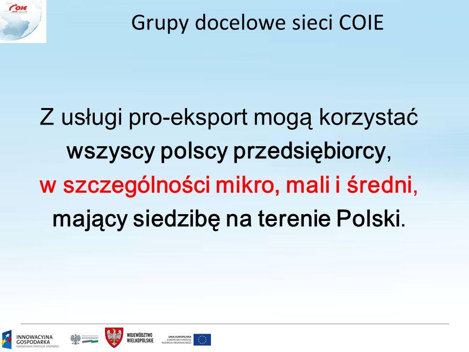 Grupy docelowe sieci COIE Z usługi pro-eksport mogą korzysta ć wszyscy polscy przedsiębiorcy, w szczególności mikro, mali i średni, mający siedzibę na