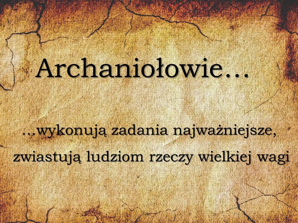 Archaniołowie… …wykonują zadania najważniejsze, zwiastują ludziom rzeczy wielkiej wagi zwiastują ludziom rzeczy wielkiej wagi