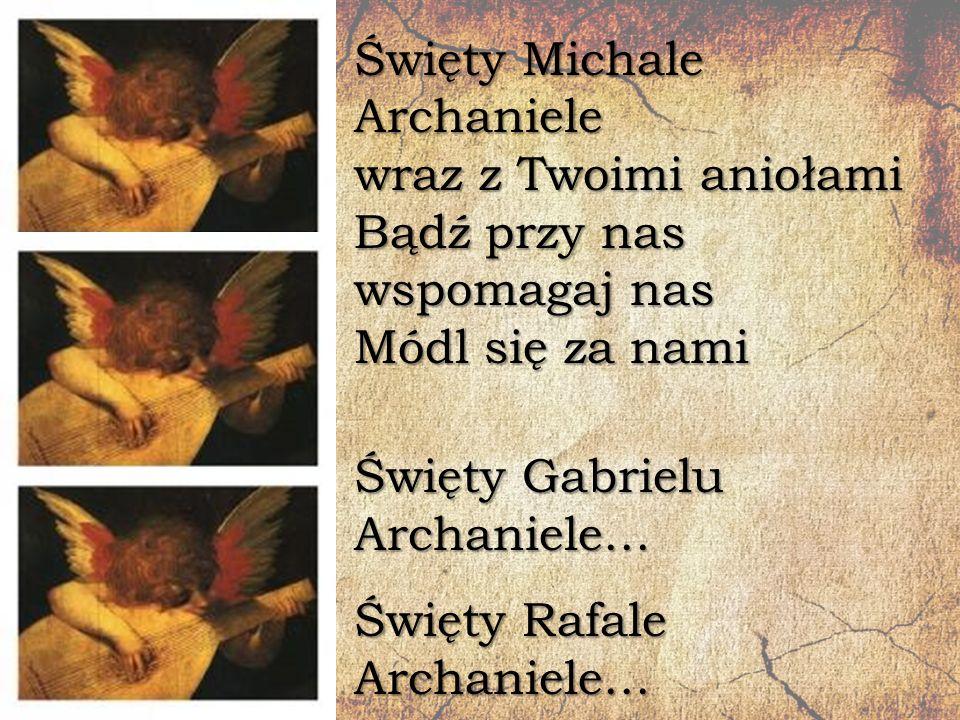 Święty Michale Archaniele wraz z Twoimi aniołami Bądź przy nas wspomagaj nas Módl się za nami Święty Gabrielu Archaniele… Święty Rafale Archaniele…