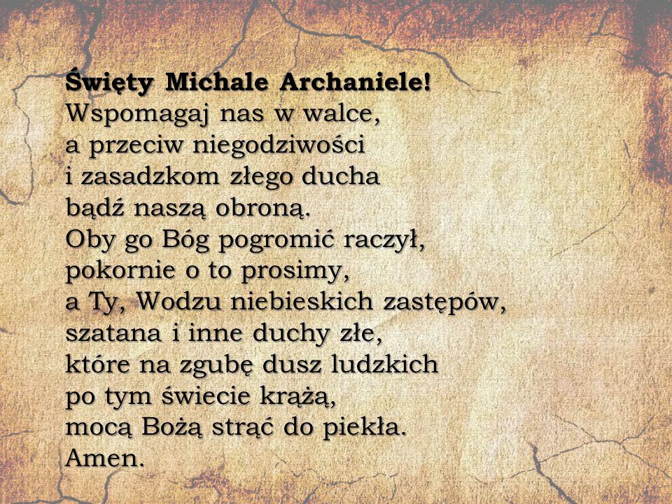 Święty Michale Archaniele! Wspomagaj nas w walce, a przeciw niegodziwości i zasadzkom złego ducha bądź naszą obroną. Oby go Bóg pogromić raczył, pokor