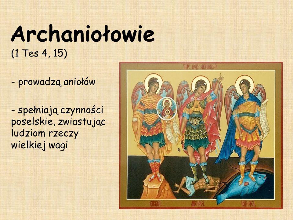 Archaniołowie (1 Tes 4, 15) - prowadzą aniołów - spełniają czynności poselskie, zwiastując ludziom rzeczy wielkiej wagi