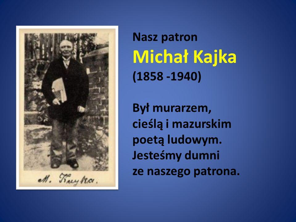 Nasz patron Michał Kajka (1858 -1940) Był murarzem, cieślą i mazurskim poetą ludowym. Jesteśmy dumni ze naszego patrona.