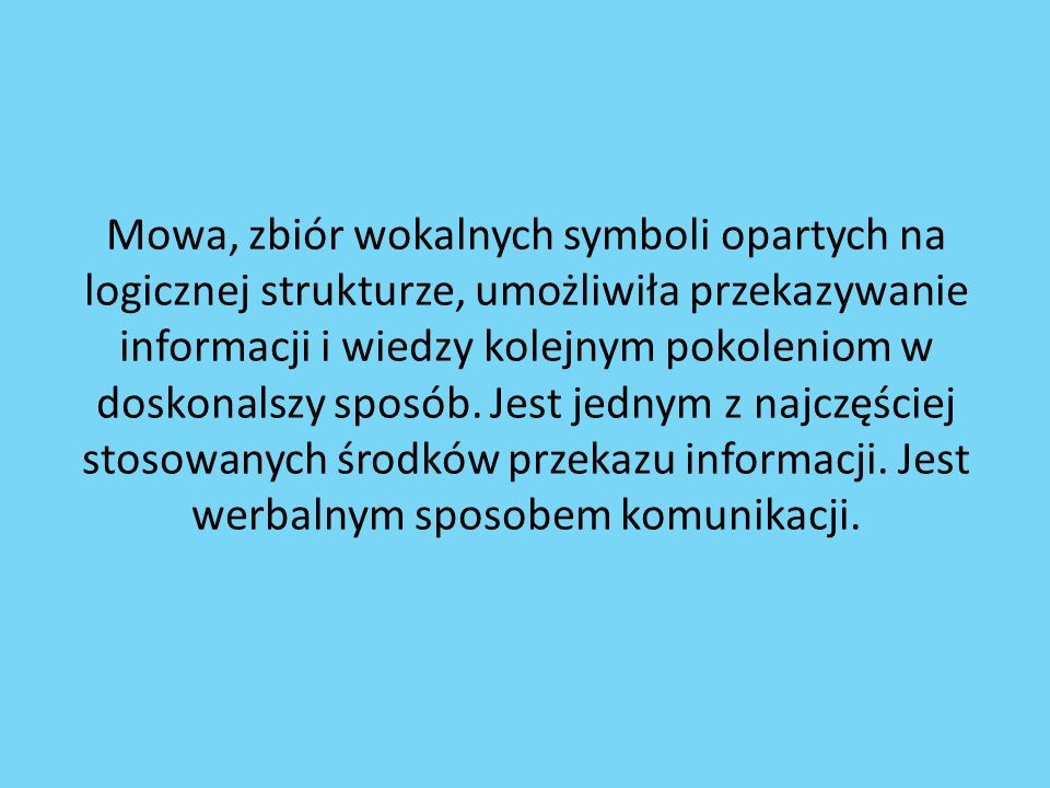 Mowa, zbiór wokalnych symboli opartych na logicznej strukturze, umożliwiła przekazywanie informacji i wiedzy kolejnym pokoleniom w doskonalszy sposób.