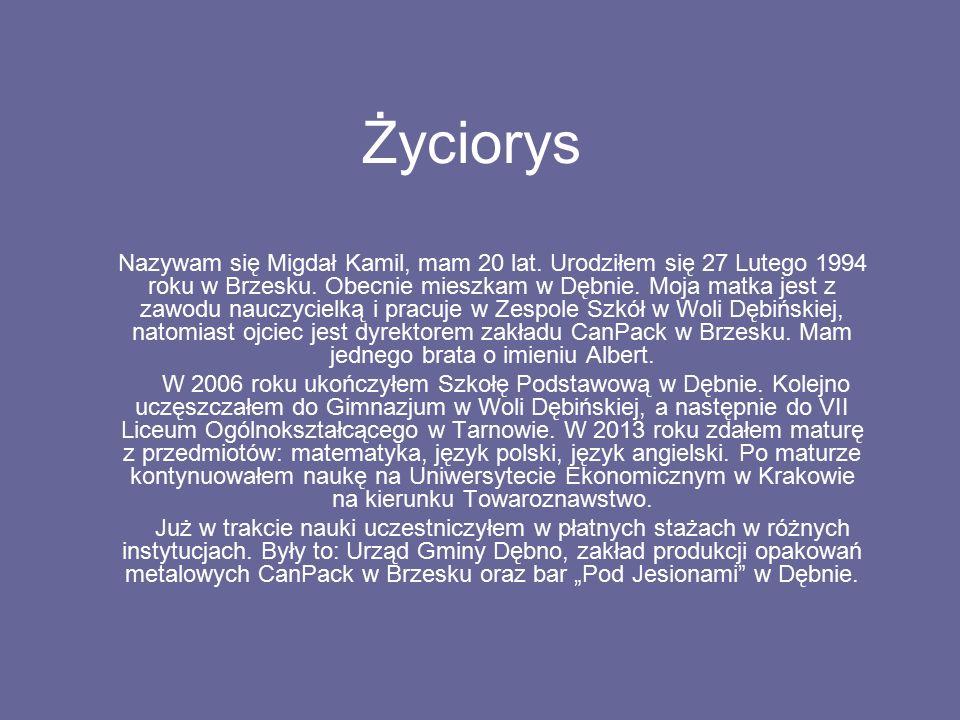 Życiorys Nazywam się Migdał Kamil, mam 20 lat. Urodziłem się 27 Lutego 1994 roku w Brzesku. Obecnie mieszkam w Dębnie. Moja matka jest z zawodu nauczy