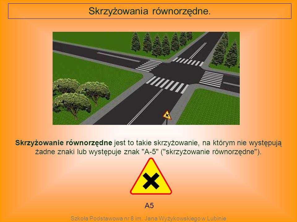 A5 Skrzyżowanie równorzędne jest to takie skrzyżowanie, na którym nie występują żadne znaki lub występuje znak