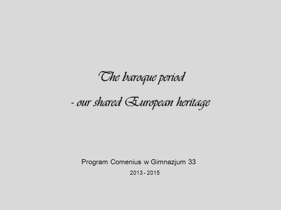 The baroque period - our shared European heritage Program Comenius w Gimnazjum 33 2013 - 2015