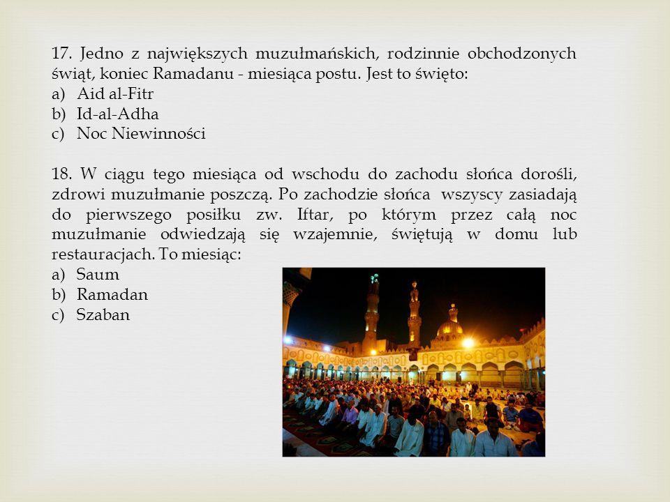 17. Jedno z największych muzułmańskich, rodzinnie obchodzonych świąt, koniec Ramadanu - miesiąca postu. Jest to święto: a)Aid al-Fitr b)Id-al-Adha c)N