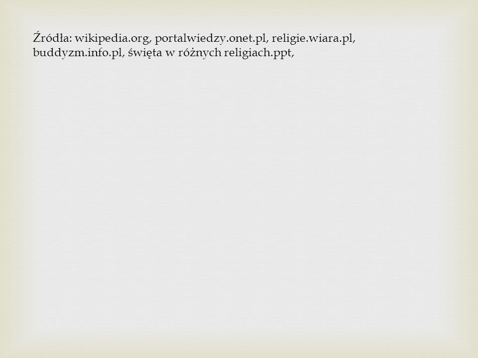 Źródła: wikipedia.org, portalwiedzy.onet.pl, religie.wiara.pl, buddyzm.info.pl, święta w różnych religiach.ppt,