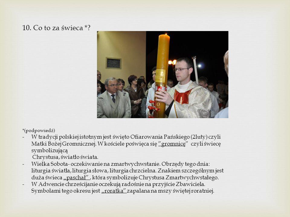 10. Co to za świeca *? *(podpowiedź) -W tradycji polskiej istotnym jest święto Ofiarowania Pańskiego (2luty) czyli Matki Bożej Gromnicznej. W kościele