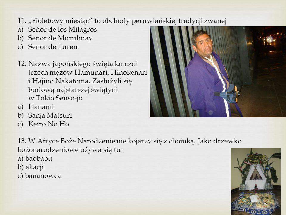 """11. """"Fioletowy miesiąc"""" to obchody peruwiańskiej tradycji zwanej a)Señor de los Milagros b)Senor de Muruhuay c)Senor de Luren 12. Nazwa japońskiego św"""
