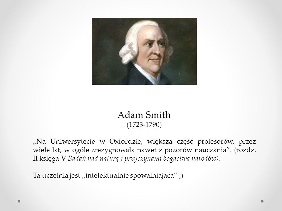 """Adam Smith (1723-1790) """"Na Uniwersytecie w Oxfordzie, większa część profesorów, przez wiele lat, w ogóle zrezygnowała nawet z pozorów nauczania ."""