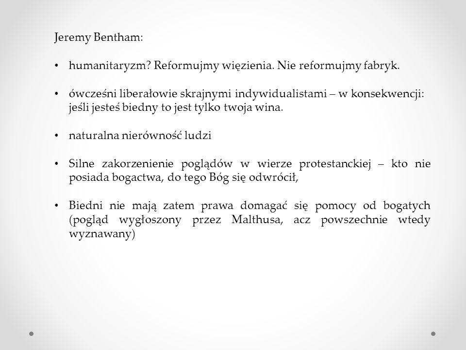 Jeremy Bentham: humanitaryzm? Reformujmy więzienia. Nie reformujmy fabryk. ówcześni liberałowie skrajnymi indywidualistami – w konsekwencji: jeśli jes