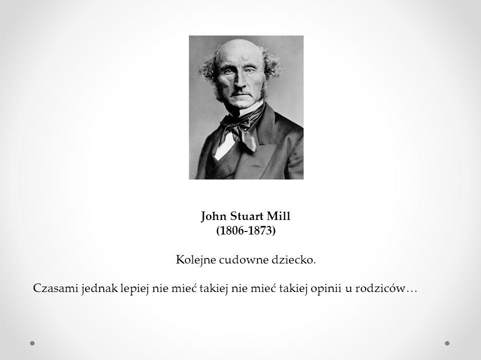 John Stuart Mill (1806-1873) Kolejne cudowne dziecko. Czasami jednak lepiej nie mieć takiej nie mieć takiej opinii u rodziców…